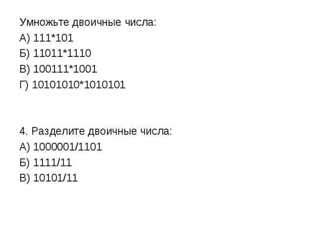 Умножьте двоичные числа: А) 111*101Б) 11011*1110В) 100111*1001Г) 10101010*10101014. Разделите двоичные числа:А) 1000001/1101Б) 1111/11В) 10101/11