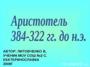Аристотель384-322 гг. до н.э.Автор: Литовченко В, ученик МОУ СОШ №2 с. Екатерино