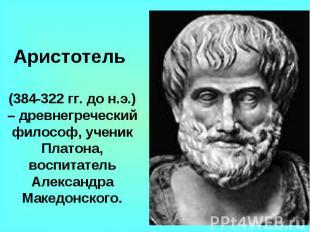 Аристотель (384-322 гг. до н.э.) – древнегреческий философ, ученик Платона, восп