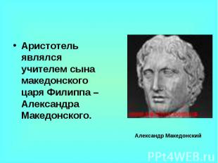 Аристотель являлся учителем сына македонского царя Филиппа – Александра Македонс