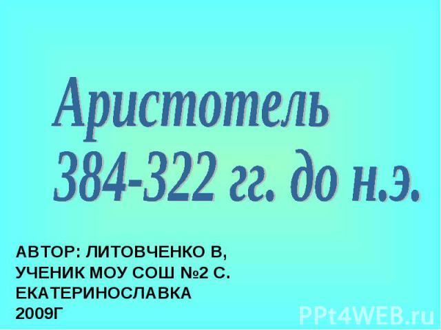 Аристотель384-322 гг. до н.э.Автор: Литовченко В, ученик МОУ СОШ №2 с. Екатеринославка2009г
