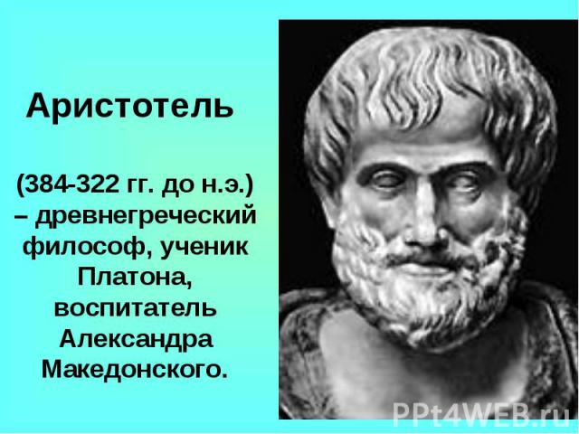 Аристотель (384-322 гг. до н.э.) – древнегреческий философ, ученик Платона, воспитатель Александра Македонского.