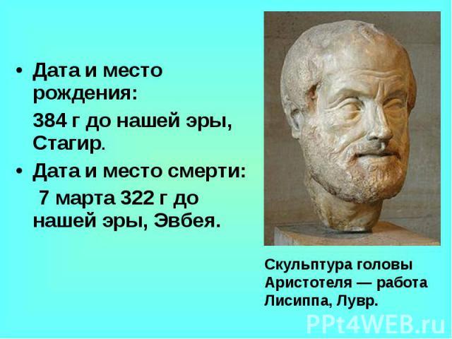 Дата и место рождения: 384 г до нашей эры, Стагир.Дата и место смерти: 7 марта 322 г до нашей эры, Эвбея.Скульптура головы Аристотеля— работа Лисиппа, Лувр.