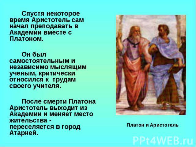 Спустя некоторое время Аристотель сам начал преподавать в Академии вместе с Платоном. Он был самостоятельным и независимо мыслящим ученым, критически относился к трудам своего учителя. После смерти Платона Аристотель выходит из Академии и меняет мес…