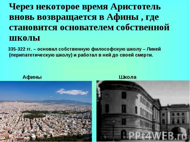 Через некоторое время Аристотель вновь возвращается в Афины , где становится основателем собственной школы 335-322 гг. – основал собственную философскую школу – Ликей (перипатетическую школу) и работал в ней до своей смерти.