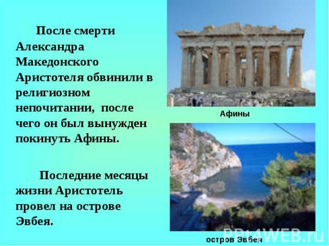 После смерти Александра Македонского Аристотеля обвинили в религиозном непочитании, после чего он был вынужден покинуть Афины. Последние месяцы жизни Аристотель провел на острове Эвбея.