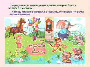 На рисунке есть животные и предметы, которых Язычок не видел. Назови их. А тепер