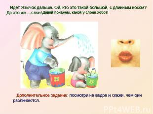 Идет Язычок дальше. Ой, кто это такой большой, с длинным носом? Да это же …слон!