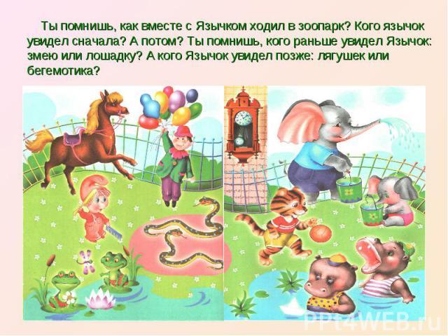 Ты помнишь, как вместе с Язычком ходил в зоопарк? Кого язычок увидел сначала? А потом? Ты помнишь, кого раньше увидел Язычок: змею или лошадку? А кого Язычок увидел позже: лягушек или бегемотика?