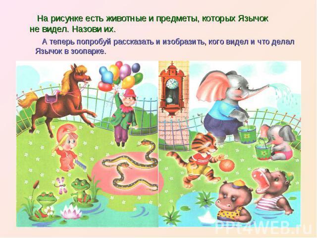 На рисунке есть животные и предметы, которых Язычок не видел. Назови их. А теперь попробуй рассказать и изобразить, кого видел и что делал Язычок в зоопарке.