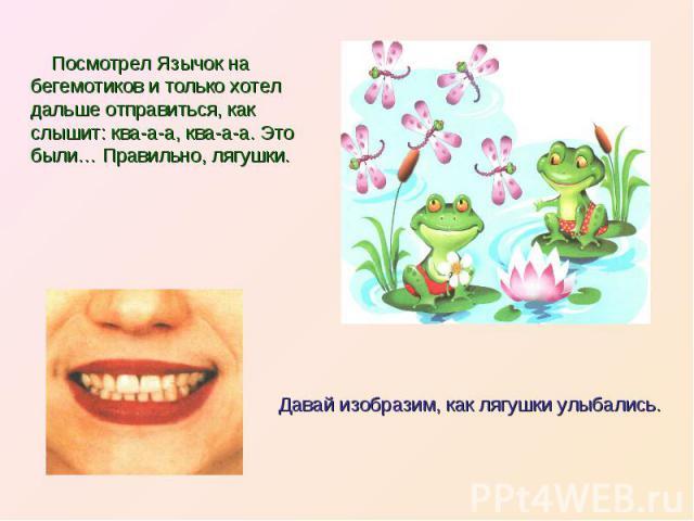 Посмотрел Язычок на бегемотиков и только хотел дальше отправиться, как слышит: ква-а-а, ква-а-а. Это были… Правильно, лягушки.Давай изобразим, как лягушки улыбались.