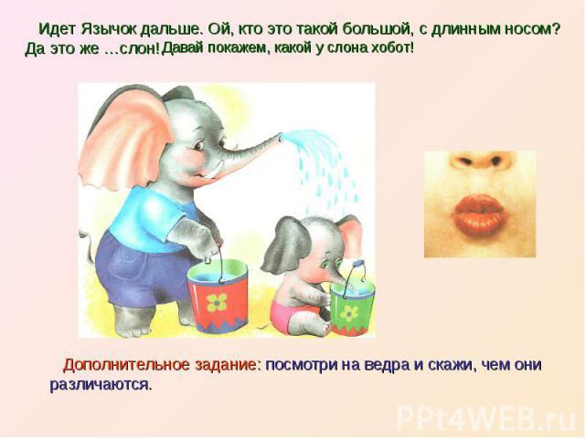 Идет Язычок дальше. Ой, кто это такой большой, с длинным носом? Да это же …слон! Дополнительное задание: посмотри на ведра и скажи, чем они различаются.