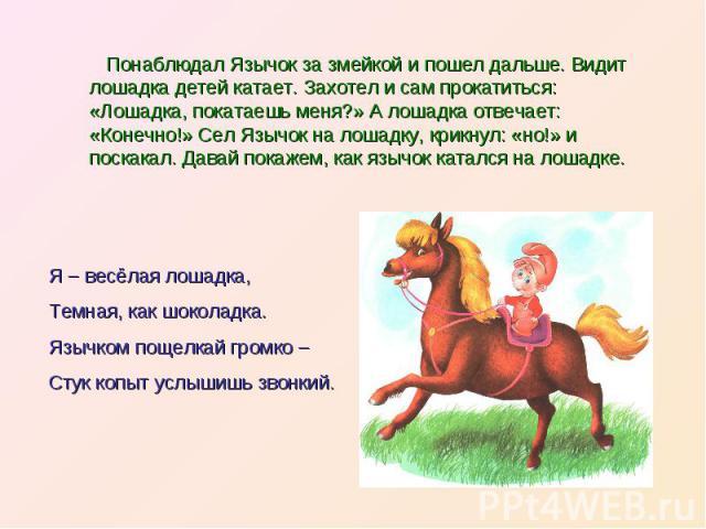 Понаблюдал Язычок за змейкой и пошел дальше. Видит лошадка детей катает. Захотел и сам прокатиться: «Лошадка, покатаешь меня?» А лошадка отвечает: «Конечно!» Сел Язычок на лошадку, крикнул: «но!» и поскакал. Давай покажем, как язычок катался на лоша…