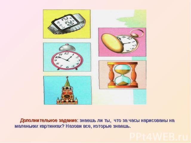 Дополнительное задание: знаешь ли ты, что за часы нарисованы на маленьких картинках? Назови все, которые знаешь.