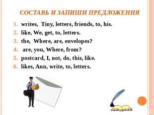 Составь и запиши предложения writes, Tiny, letters, friends, to, his.like, We, g