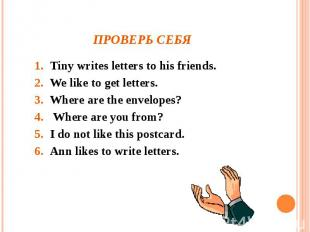 Проверь себя Tiny writes letters to his friends.We like to get letters.Where are