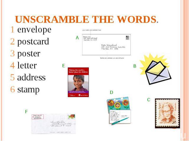 Unscramble the words. 1 envelope2 postcard3 poster4 letter5 address6 stamp