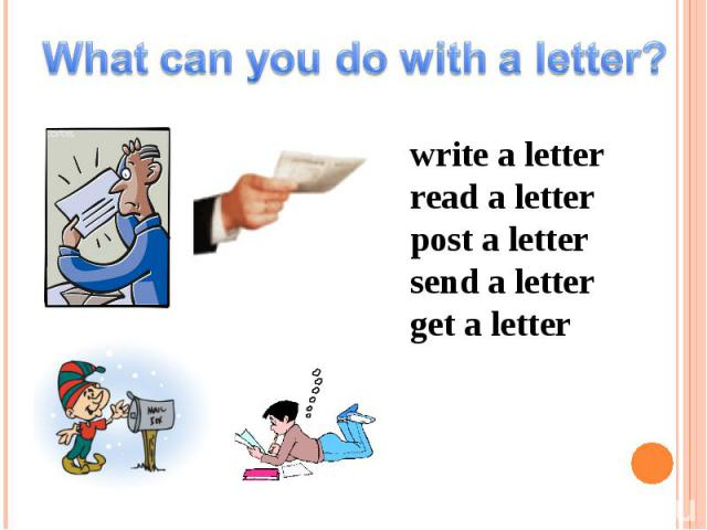 What can you do with a letter? write a letterread a letterpost a lettersend a letterget a letter