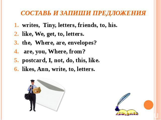 Составь и запиши предложения writes, Tiny, letters, friends, to, his.like, We, get, to, letters.the, Where, are, envelopes? are, you, Where, from?postcard, I, not, do, this, like.likes, Ann, write, to, letters.