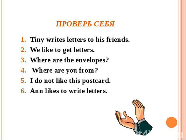 Проверь себя Tiny writes letters to his friends.We like to get letters.Where are the envelopes? Where are you from?I do not like this postcard.Ann likes to write letters.