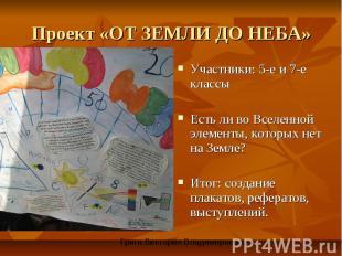 Проект «ОТ ЗЕМЛИ ДО НЕБА» Участники: 5-е и 7-е классыЕсть ли во Вселенной элемен