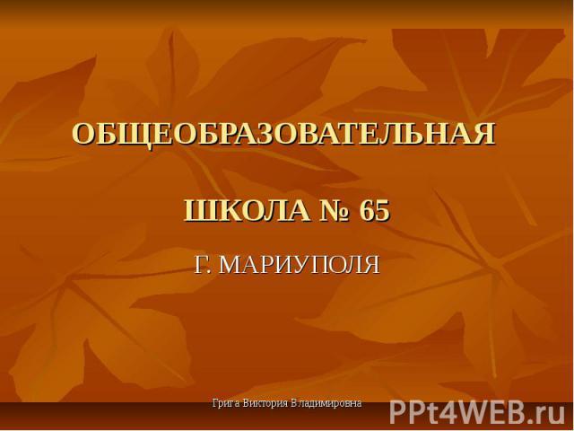 ОБЩЕОБРАЗОВАТЕЛЬНАЯ ШКОЛА № 65 Г. МАРИУПОЛЯ