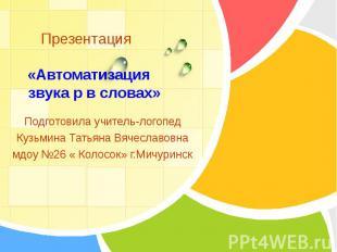 Презентация «Автоматизация звука р в словах» Подготовила учитель-логопедКузьмина