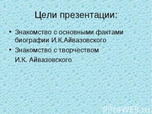 Цели презентации: Знакомство с основными фактами биографии И.К.АйвазовскогоЗнако