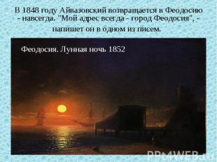 """В 1848 году Айвазовский возвращается в Феодосию - навсегда. """"Мой адрес всегда -"""