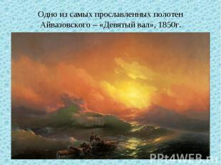 Одно из самых прославленных полотен Айвазовского – «Девятый вал», 1850г.