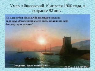 Умер Айвазовский 19 апреля 1900 года, в возрасте 82 лет. На надгробии Ивана Айва
