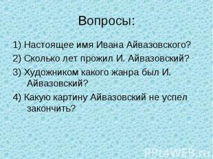 Вопросы: 1) Настоящее имя Ивана Айвазовского?2) Сколько лет прожил И. Айвазовски