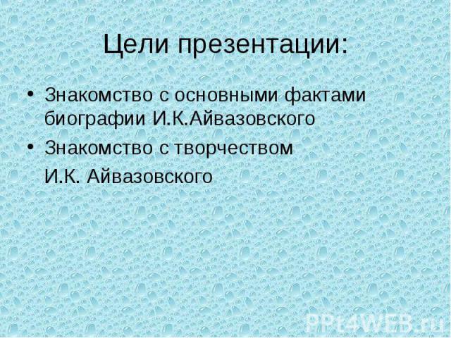 Цели презентации: Знакомство с основными фактами биографии И.К.АйвазовскогоЗнакомство с творчеством И.К. Айвазовского