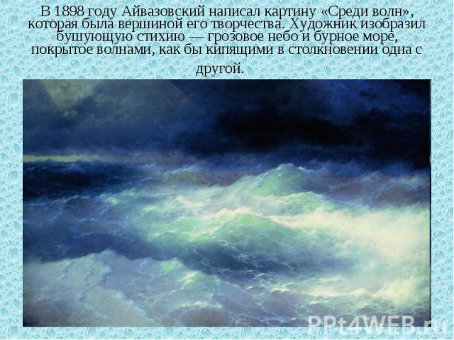 В 1898 году Айвазовский написал картину «Среди волн», которая была вершиной его творчества. Художник изобразил бушующую стихию — грозовое небо и бурное море, покрытое волнами, как бы кипящими в столкновении одна с другой.