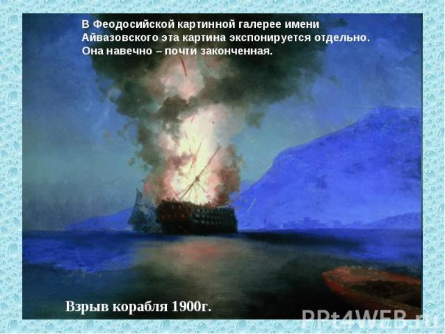В Феодосийской картинной галерее имени Айвазовского эта картина экспонируется отдельно. Она навечно – почти законченная. Взрыв корабля 1900г.