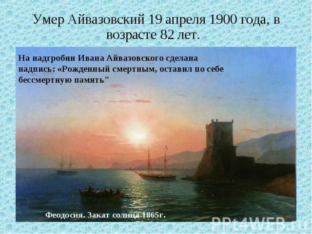 Умер Айвазовский 19 апреля 1900 года, в возрасте 82 лет. На надгробии Ивана Айвазовского сделана надпись: «Рожденный смертным, оставил по себе бессмертную память