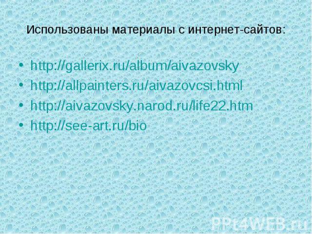 Использованы материалы с интернет-сайтов: http://gallerix.ru/album/aivazovskyhttp://allpainters.ru/aivazovcsi.htmlhttp://aivazovsky.narod.ru/life22.htmhttp://see-art.ru/bio