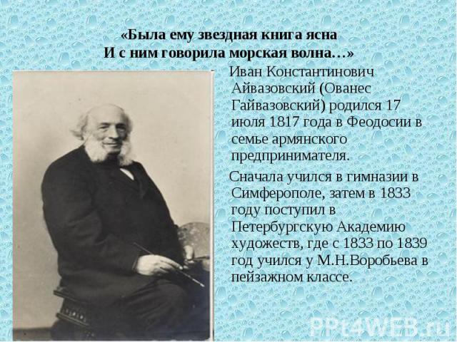«Была ему звездная книга яснаИ с ним говорила морская волна…» Иван Константинович Айвазовский (Ованес Гайвазовский) родился 17 июля 1817 года в Феодосии в семье армянского предпринимателя. Сначала учился в гимназии в Симферополе, затем в 1833 году п…