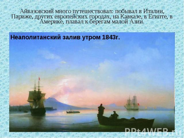 Айвазовский много путешествовал: побывал в Италии, Париже, других европейских городах, на Кавказе, в Египте, в Америке, плавал к берегам малой Азии. Неаполитанский залив утром 1843г.