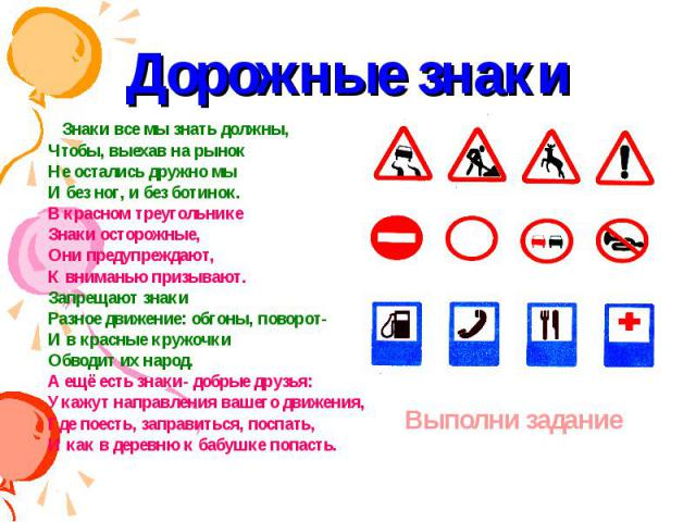 Дорожные знаки Знаки все мы знать должны,Чтобы, выехав на рынокНе остались дружно мыИ без ног, и без ботинок.В красном треугольникеЗнаки осторожные,Они предупреждают,К вниманью призывают.Запрещают знакиРазное движение: обгоны, поворот-И в красные кр…