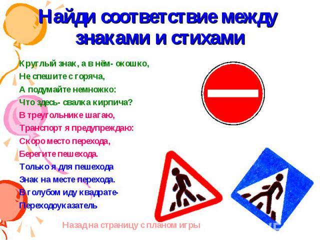 Найди соответствие между знаками и стихами Круглый знак, а в нём- окошко,Не спешите с горяча,А подумайте немножко:Что здесь- свалка кирпича?В треугольнике шагаю,Транспорт я предупреждаю:Скоро место перехода,Берегите пешехода.Только я для пешеходаЗна…