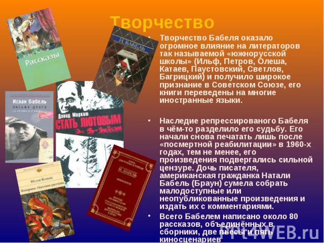 Творчество Творчество Бабеля оказало огромное влияние на литераторов так называемой «южнорусской школы» (Ильф, Петров, Олеша, Катаев, Паустовский, Светлов, Багрицкий) и получило широкое признание в Советском Союзе, его книги переведены на многие ино…