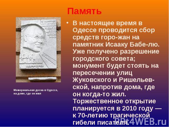Память В настоящее время в Одессе проводится сбор средств горо-жан на памятник Исааку Бабе-лю. Уже получено разрешение городского совета; монумент будет стоять на пересечении улиц Жуковского и Ришельев-ской, напротив дома, где он когда-то жил. Торже…