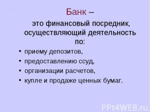 Банк – это финансовый посредник, осуществляющий деятельность по: приему депозито