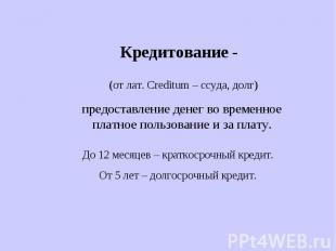 Кредитование - (от лат. Creditum – ссуда, долг)предоставление денег во временное