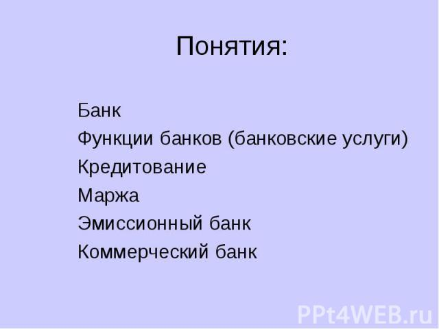 Понятия: БанкФункции банков (банковские услуги)КредитованиеМаржаЭмиссионный банкКоммерческий банк