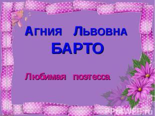 АГНИЯ ЛЬВОВНА БАРТО Любимая поэтесса