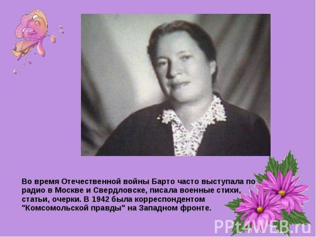 Во время Отечественной войны Барто часто выступала по радио в Москве и Свердловске, писала военные стихи, статьи, очерки. В 1942 была корреспондентом