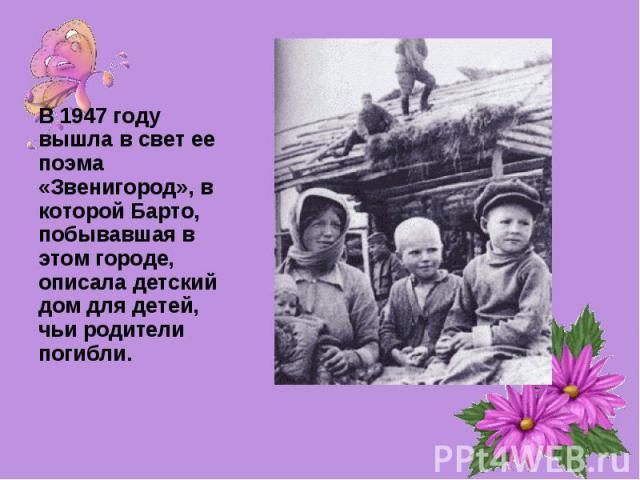 В 1947 году вышла в свет ее поэма «Звенигород», в которой Барто, побывавшая в этом городе, описала детский дом для детей, чьи родители погибли.