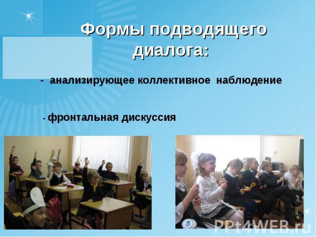 Формы подводящего диалога: - анализирующее коллективное наблюдение- фронтальная дискуссия